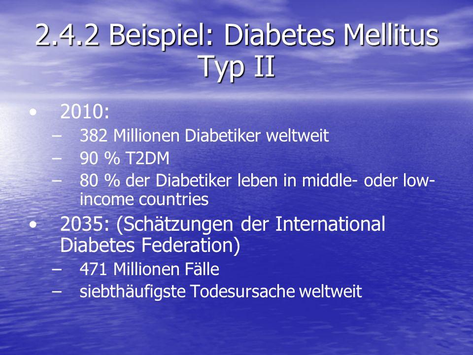 2.4.2 Beispiel: Diabetes Mellitus Typ II 2010: – –382 Millionen Diabetiker weltweit – –90 % T2DM – –80 % der Diabetiker leben in middle- oder low- inc