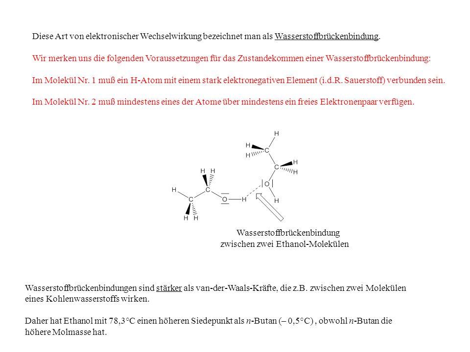 Wasserstoffbrückenbindung zwischen zwei Ethanol-Molekülen Wasserstoffbrückenbindungen sind stärker als van-der-Waals-Kräfte, die z.B. zwischen zwei Mo