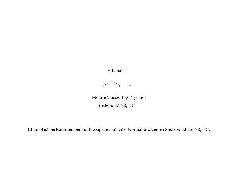 Siedepunkt: 78,3°C Molare Masse: 46,07 g / mol Ethanol Ethanol ist bei Raumtemperatur flüssig und hat unter Normaldruck einen Siedepunkt von 78,3°C.
