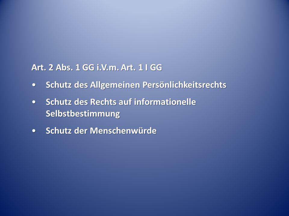 Art. 2 Abs. 1 GG i.V.m. Art. 1 I GG Schutz des Allgemeinen PersönlichkeitsrechtsSchutz des Allgemeinen Persönlichkeitsrechts Schutz des Rechts auf inf