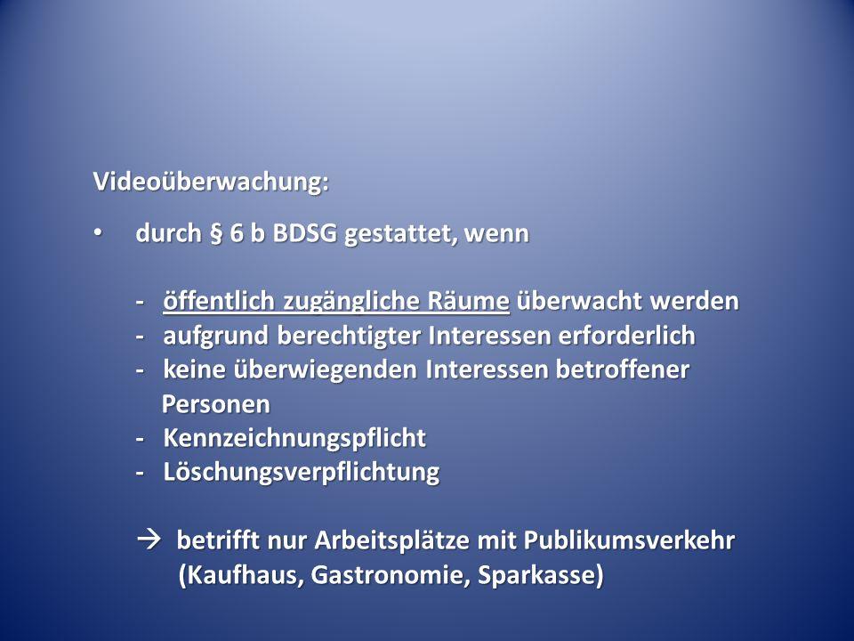 Videoüberwachung: durch § 6 b BDSG gestattet, wenn - öffentlich zugängliche Räume überwacht werden - aufgrund berechtigter Interessen erforderlich - k