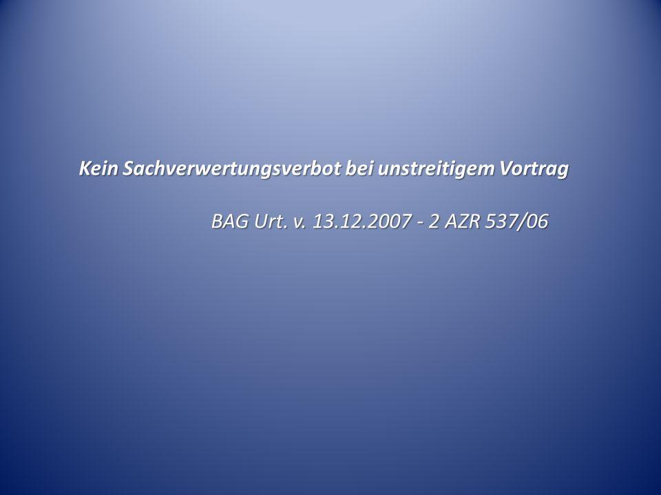 Kein Sachverwertungsverbot bei unstreitigem Vortrag BAG Urt. v. 13.12.2007 - 2 AZR 537/06