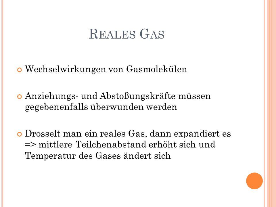 R EALES G AS Wechselwirkungen von Gasmolekülen Anziehungs- und Abstoßungskräfte müssen gegebenenfalls überwunden werden Drosselt man ein reales Gas, d