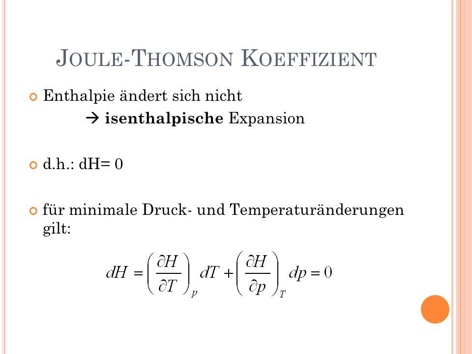 Enthalpie ändert sich nicht isenthalpische Expansion d.h.: dH= 0 für minimale Druck- und Temperaturänderungen gilt: J OULE -T HOMSON K OEFFIZIENT