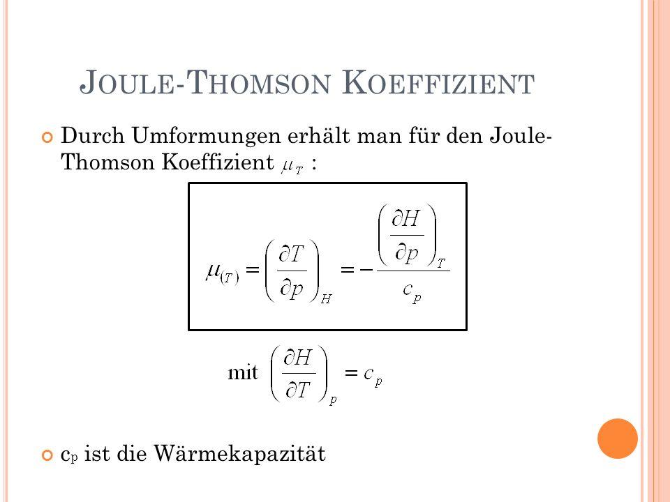 Durch Umformungen erhält man für den Joule- Thomson Koeffizient : c p ist die Wärmekapazität J OULE -T HOMSON K OEFFIZIENT