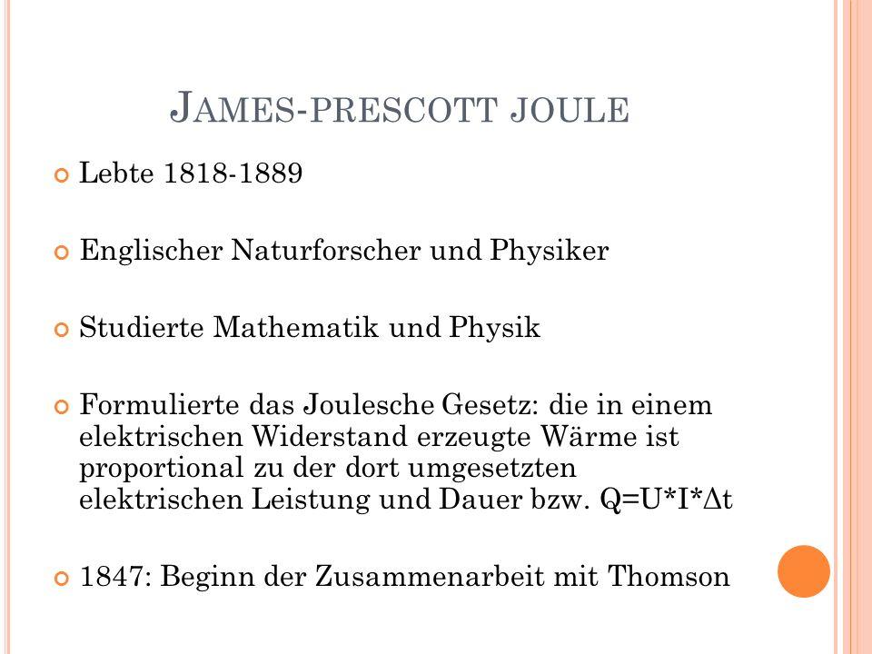J AMES - PRESCOTT JOULE Lebte 1818-1889 Englischer Naturforscher und Physiker Studierte Mathematik und Physik Formulierte das Joulesche Gesetz: die in