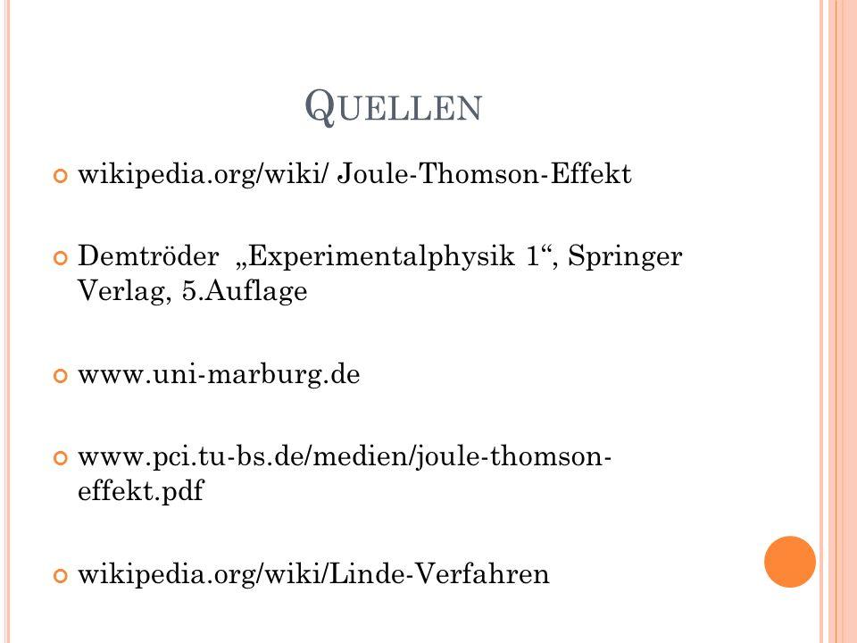 Q UELLEN wikipedia.org/wiki/ Joule-Thomson-Effekt Demtröder Experimentalphysik 1, Springer Verlag, 5.Auflage www.uni-marburg.de www.pci.tu-bs.de/medie