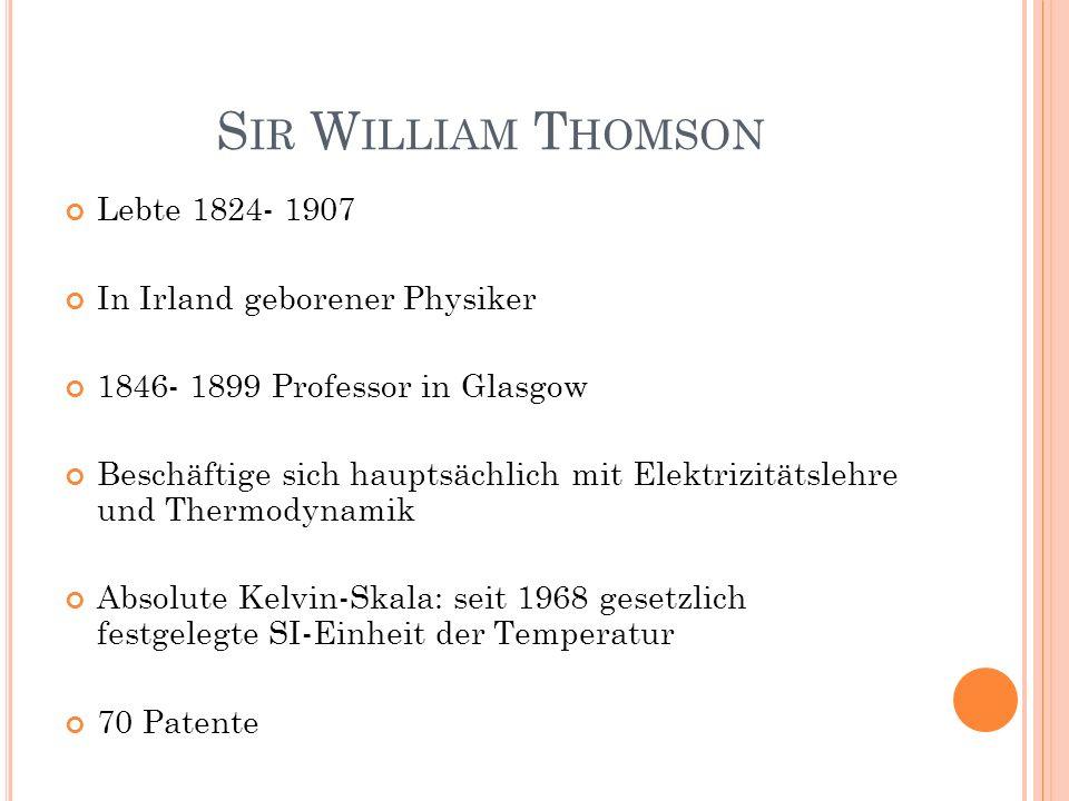 S IR W ILLIAM T HOMSON Lebte 1824- 1907 In Irland geborener Physiker 1846- 1899 Professor in Glasgow Beschäftige sich hauptsächlich mit Elektrizitätsl