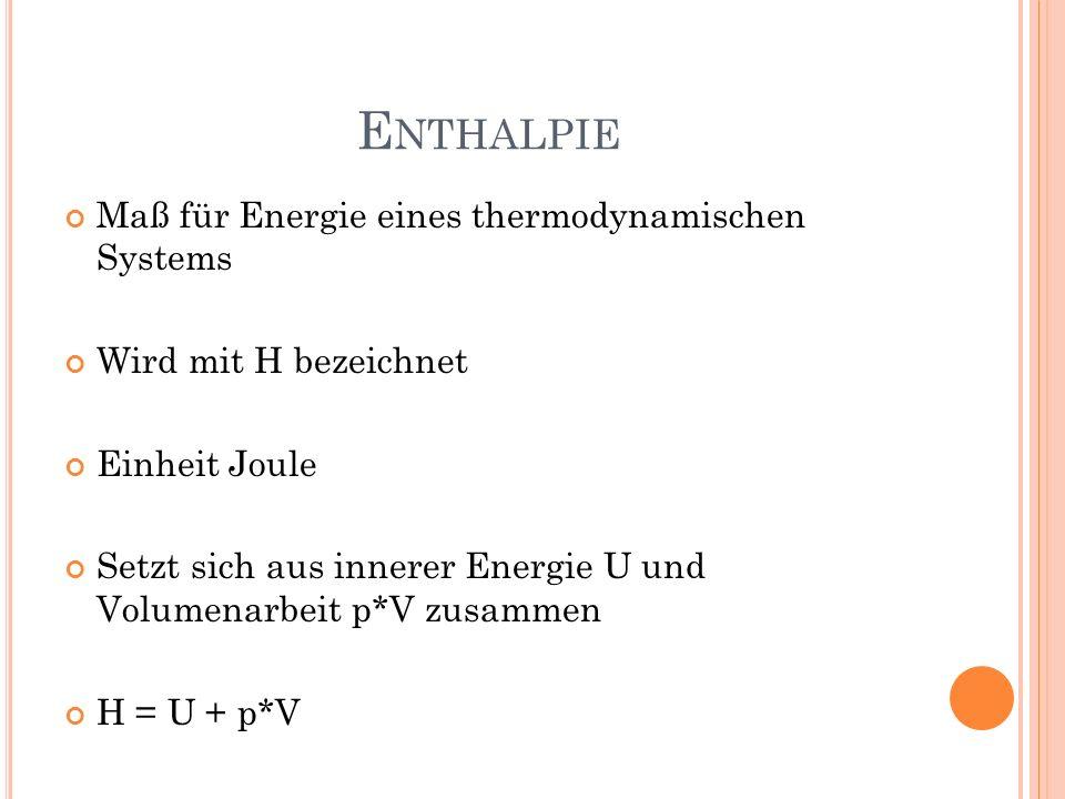 E NTHALPIE Maß für Energie eines thermodynamischen Systems Wird mit H bezeichnet Einheit Joule Setzt sich aus innerer Energie U und Volumenarbeit p*V
