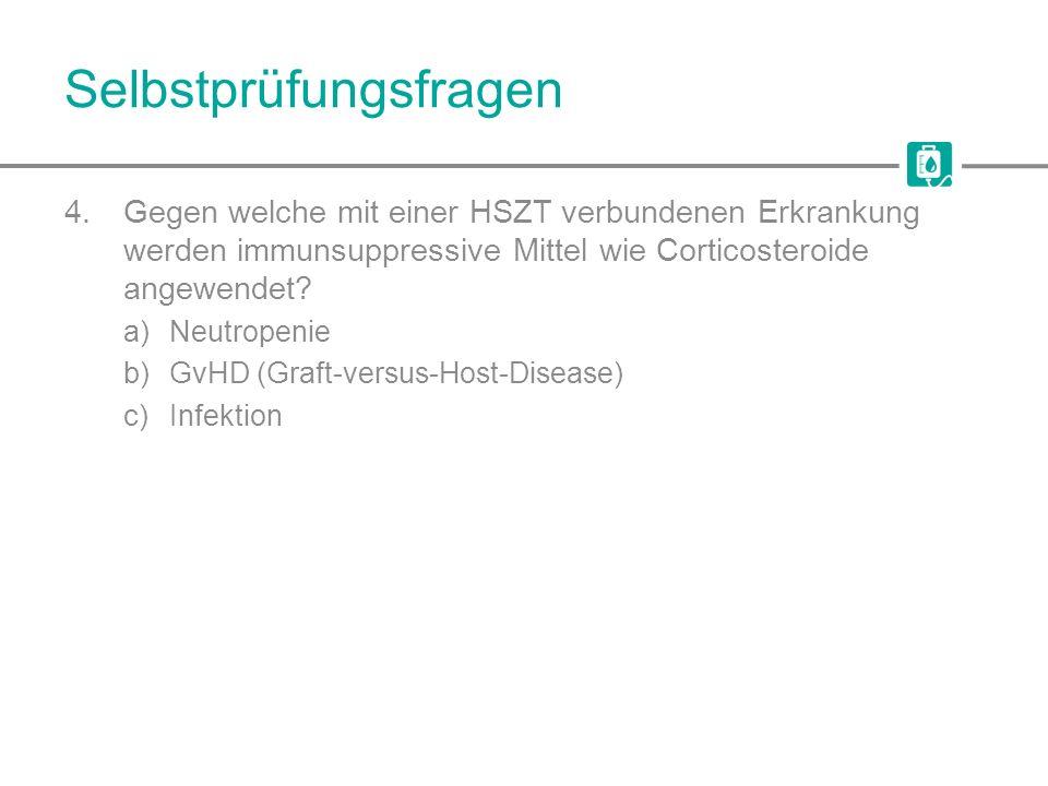 Selbstprüfungsfragen 4.Gegen welche mit einer HSZT verbundenen Erkrankung werden immunsuppressive Mittel wie Corticosteroide angewendet? a)Neutropenie