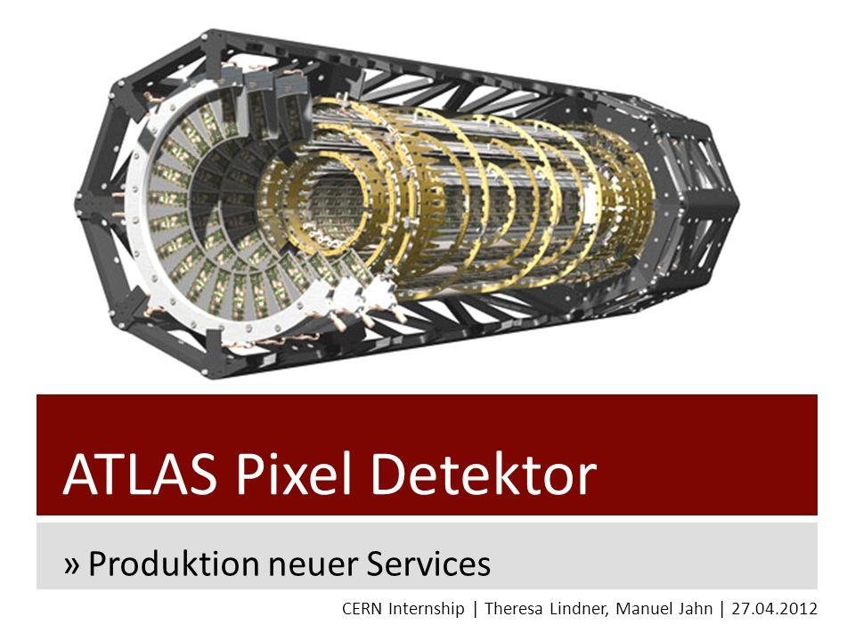 ATLAS Pixel Detektor »Produktion neuer Services CERN Internship | Theresa Lindner, Manuel Jahn | 27.04.2012