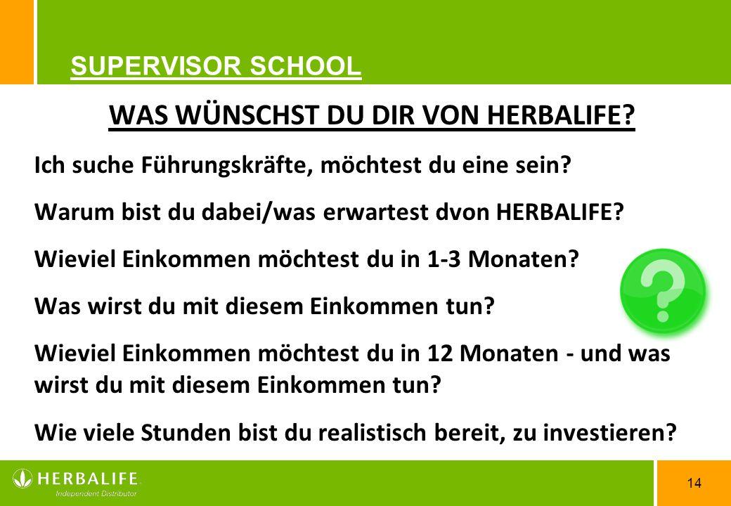 14 SUPERVISOR SCHOOL WAS WÜNSCHST DU DIR VON HERBALIFE? Ich suche Führungskräfte, möchtest du eine sein? Warum bist du dabei/was erwartest dvon HERBAL