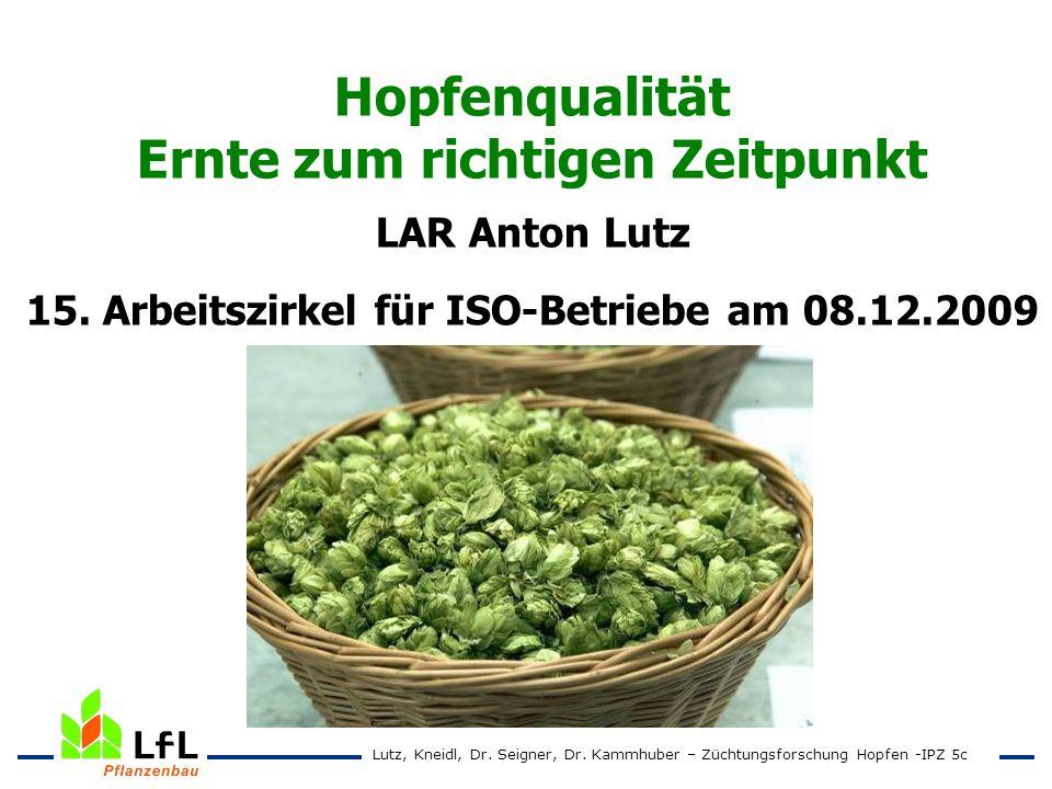 Hopfenqualität Ernte zum richtigen Zeitpunkt LAR Anton Lutz 15. Arbeitszirkel für ISO-Betriebe am 08.12.2009 Lutz, Kneidl, Dr. Seigner, Dr. Kammhuber