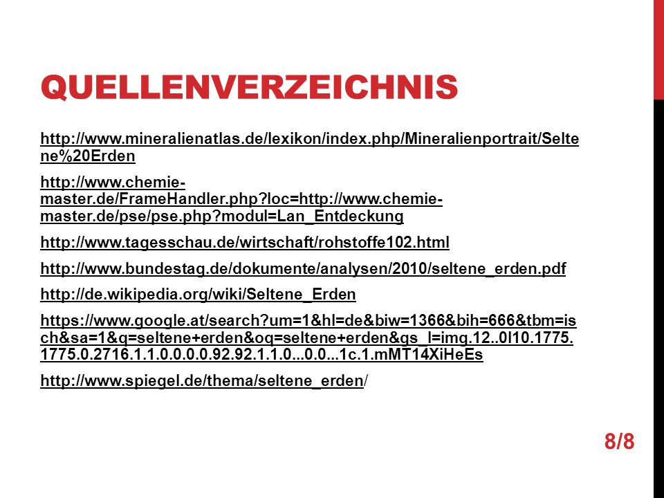 QUELLENVERZEICHNIS http://www.mineralienatlas.de/lexikon/index.php/Mineralienportrait/Selte ne%20Erden http://www.chemie- master.de/FrameHandler.php?loc=http://www.chemie- master.de/pse/pse.php?modul=Lan_Entdeckung http://www.tagesschau.de/wirtschaft/rohstoffe102.html http://www.bundestag.de/dokumente/analysen/2010/seltene_erden.pdf http://de.wikipedia.org/wiki/Seltene_Erden https://www.google.at/search?um=1&hl=de&biw=1366&bih=666&tbm=is ch&sa=1&q=seltene+erden&oq=seltene+erden&gs_l=img.12..0l10.1775.