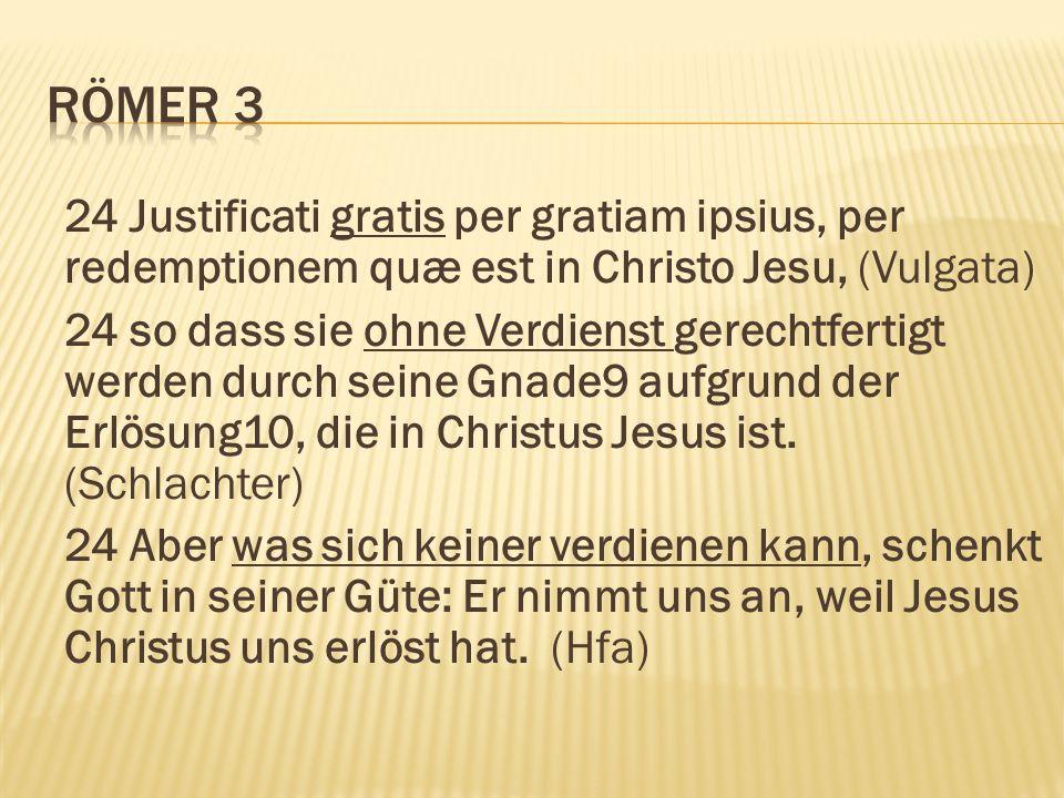 24 Justificati gratis per gratiam ipsius, per redemptionem quæ est in Christo Jesu, (Vulgata) 24 so dass sie ohne Verdienst gerechtfertigt werden durch seine Gnade9 aufgrund der Erlösung10, die in Christus Jesus ist.