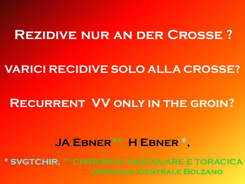 VARICI RECIDIVE SOLO ALLA CROSSE? Rezidive nur an der Crosse ? JA Ebner**, H Ebner *, * SVGTCHIR, ** CHIRURGIA VASCOLARE E TORACICA Ospedale Centrale