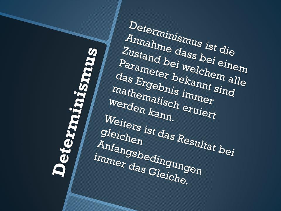 Determinismus Determinismus ist die Annahme dass bei einem Zustand bei welchem alle Parameter bekannt sind das Ergebnis immer mathematisch eruiert wer