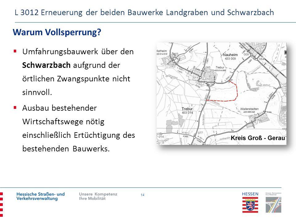 14 Warum Vollsperrung? L 3012 Erneuerung der beiden Bauwerke Landgraben und Schwarzbach Umfahrungsbauwerk über den Schwarzbach aufgrund der örtlichen