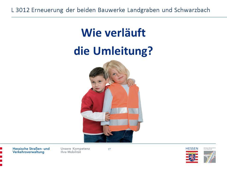 17 Wie verläuft die Umleitung? L 3012 Erneuerung der beiden Bauwerke Landgraben und Schwarzbach