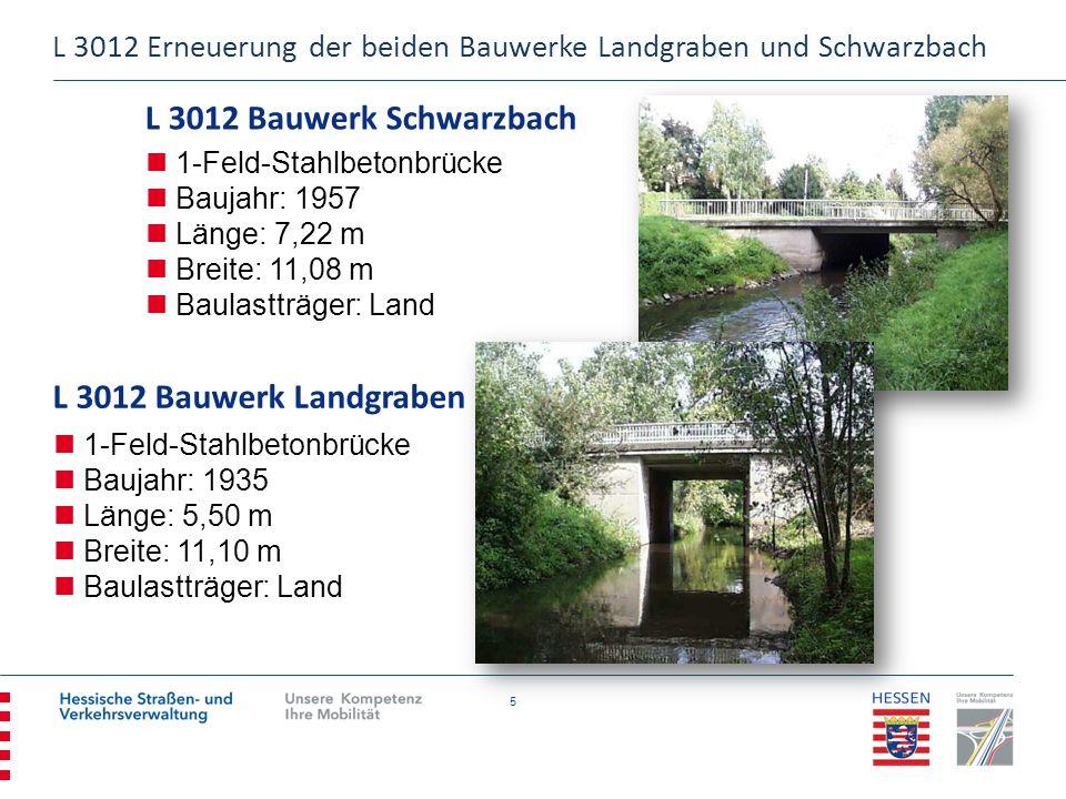 5 L 3012 Bauwerk Schwarzbach 1-Feld-Stahlbetonbrücke Baujahr: 1957 Länge: 7,22 m Breite: 11,08 m Baulastträger: Land L 3012 Bauwerk Landgraben L 3012