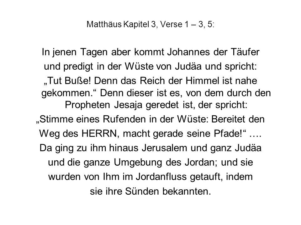 Matthäus Kapitel 3, Verse 1 – 3, 5: In jenen Tagen aber kommt Johannes der Täufer und predigt in der Wüste von Judäa und spricht: Tut Buße.