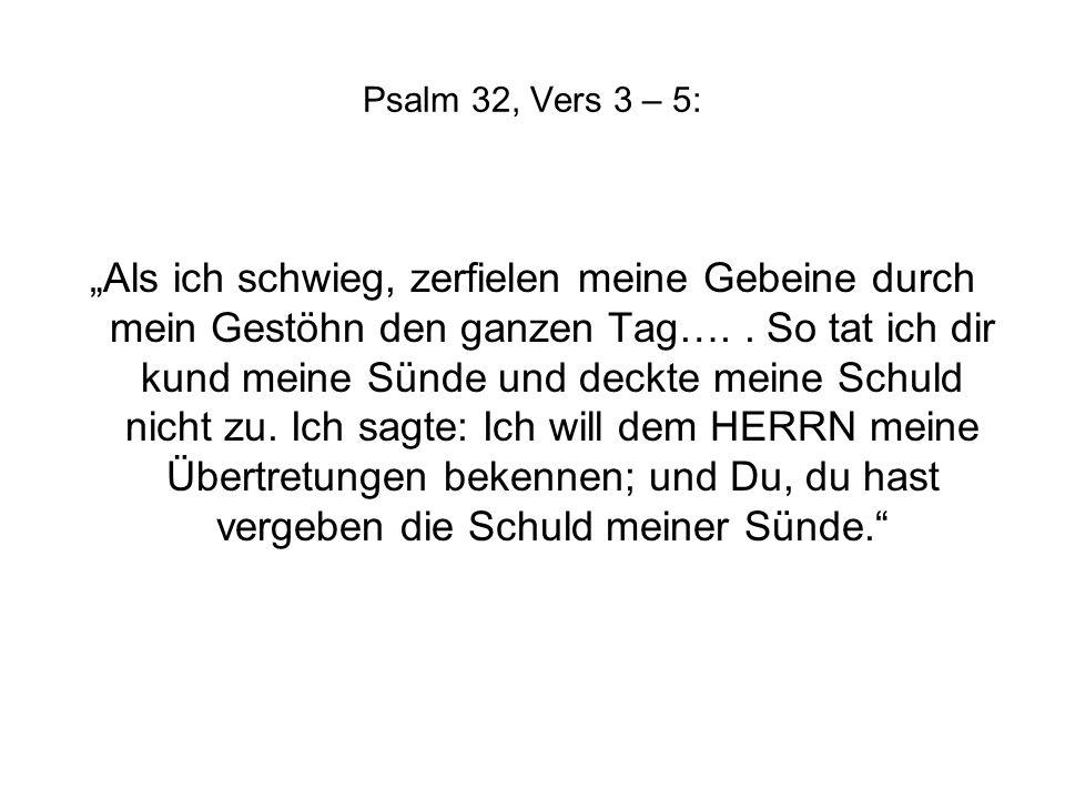 Psalm 32, Vers 3 – 5: Als ich schwieg, zerfielen meine Gebeine durch mein Gestöhn den ganzen Tag…..