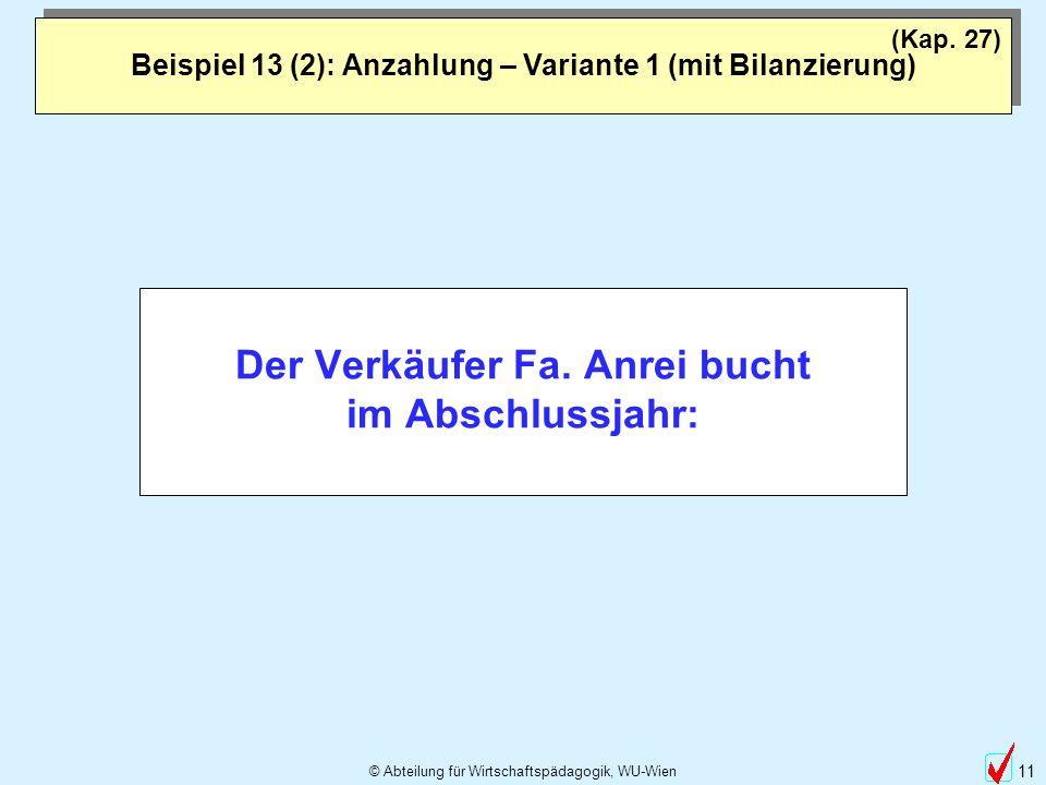 © Abteilung für Wirtschaftspädagogik, WU-Wien 11 Beispiel 13 (2): Anzahlung – Variante 1 (mit Bilanzierung) (Kap. 27) Der Verkäufer Fa. Anrei bucht im