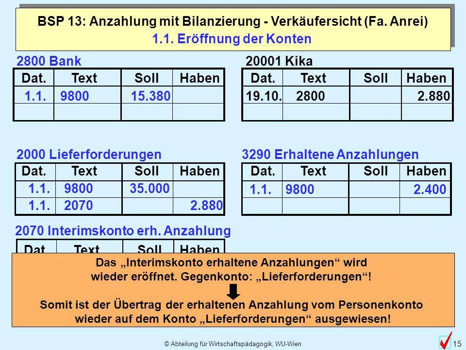 © Abteilung für Wirtschaftspädagogik, WU-Wien 15 1.1. Eröffnung der Konten BSP 13: Anzahlung mit Bilanzierung - Verkäufersicht (Fa. Anrei) Dat.TextSol