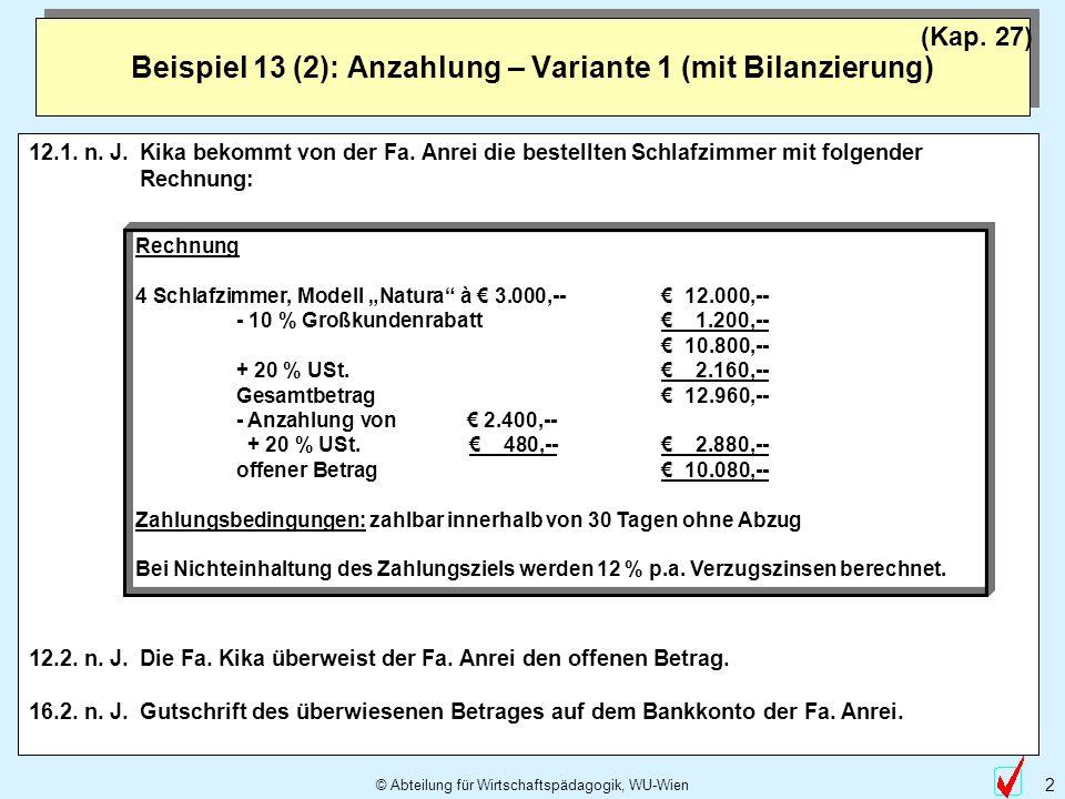 © Abteilung für Wirtschaftspädagogik, WU-Wien 2 Beispiel 13 (2): Anzahlung – Variante 1 (mit Bilanzierung) (Kap. 27) 12.1. n. J.Kika bekommt von der F