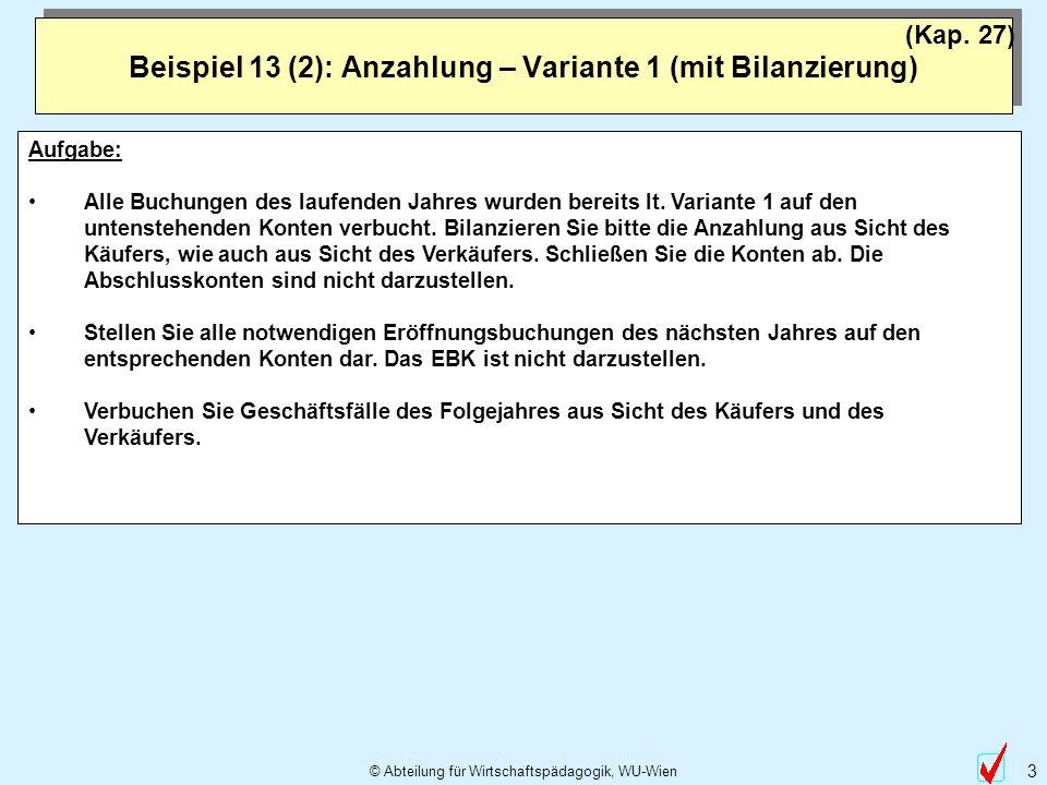 © Abteilung für Wirtschaftspädagogik, WU-Wien 3 Beispiel 13 (2): Anzahlung – Variante 1 (mit Bilanzierung) (Kap. 27) Aufgabe: Alle Buchungen des laufe