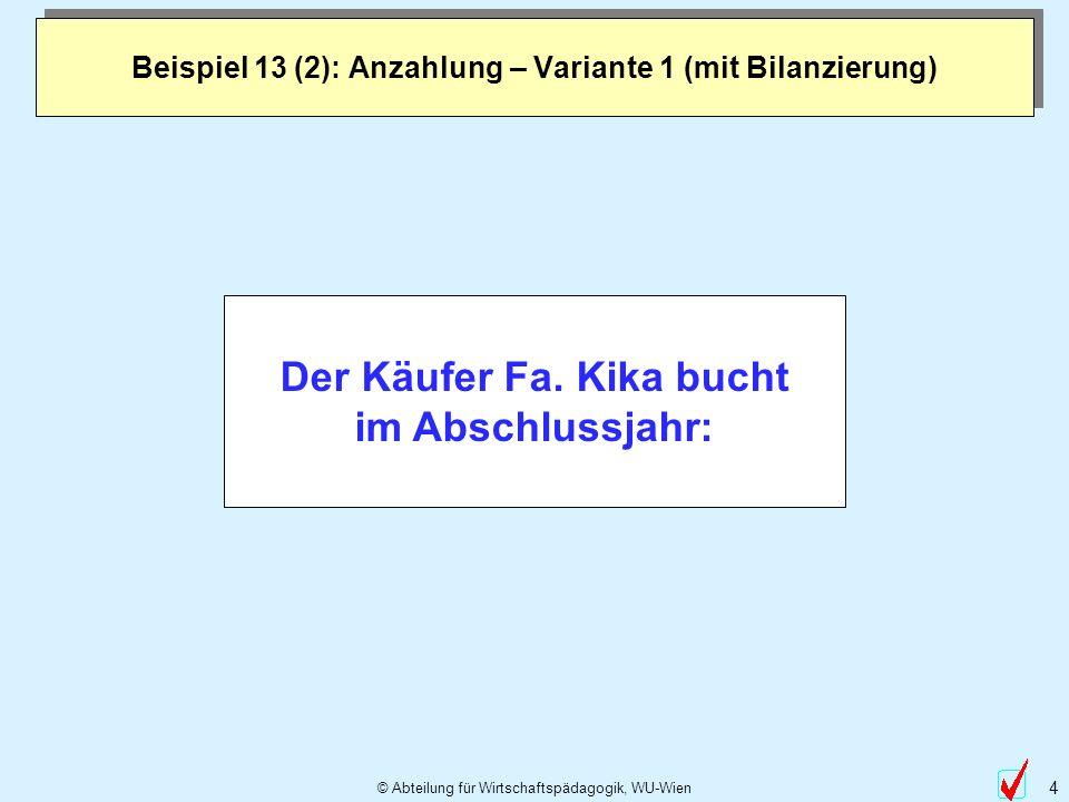 © Abteilung für Wirtschaftspädagogik, WU-Wien 4 Beispiel 13 (2): Anzahlung – Variante 1 (mit Bilanzierung) Der Käufer Fa. Kika bucht im Abschlussjahr: