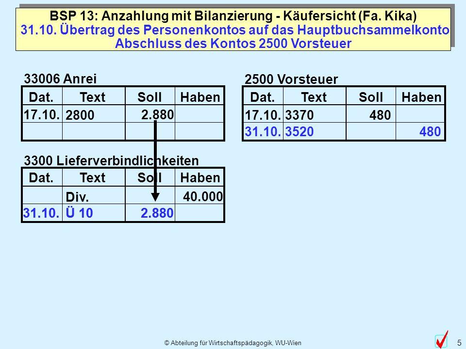 © Abteilung für Wirtschaftspädagogik, WU-Wien 5 31.10. 2.880 Ü 10 31.10. Übertrag des Personenkontos auf das Hauptbuchsammelkonto BSP 13: Anzahlung mi