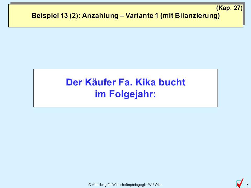 © Abteilung für Wirtschaftspädagogik, WU-Wien 7 Beispiel 13 (2): Anzahlung – Variante 1 (mit Bilanzierung) (Kap. 27) Der Käufer Fa. Kika bucht im Folg