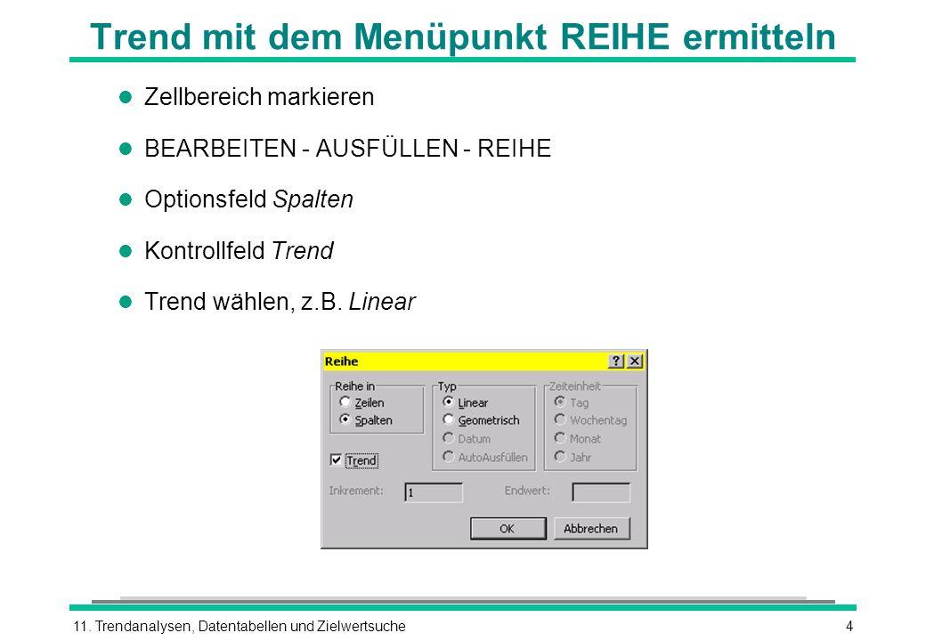 11. Trendanalysen, Datentabellen und Zielwertsuche4 Trend mit dem Menüpunkt REIHE ermitteln l Zellbereich markieren l BEARBEITEN - AUSFÜLLEN - REIHE l
