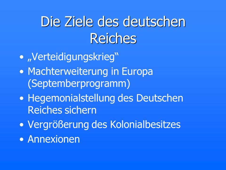 Die Ziele des deutschen Reiches Verteidigungskrieg Machterweiterung in Europa (Septemberprogramm) Hegemonialstellung des Deutschen Reiches sichern Ver