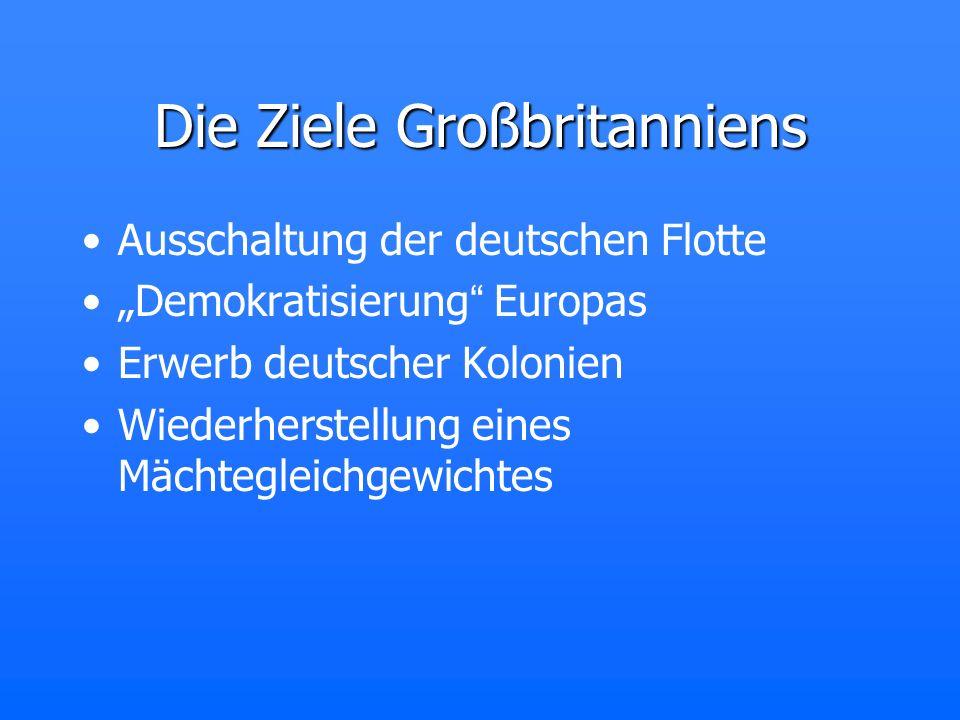 Die Ziele Großbritanniens Ausschaltung der deutschen Flotte Demokratisierung Europas Erwerb deutscher Kolonien Wiederherstellung eines Mächtegleichgew
