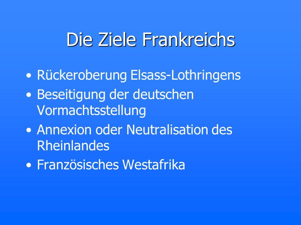 Die Ziele Frankreichs Rückeroberung Elsass-Lothringens Beseitigung der deutschen Vormachtsstellung Annexion oder Neutralisation des Rheinlandes Franzö