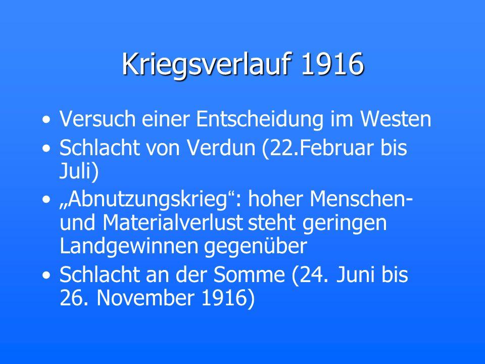 Kriegsverlauf 1916 Versuch einer Entscheidung im Westen Schlacht von Verdun (22.Februar bis Juli) Abnutzungskrieg: hoher Menschen- und Materialverlust