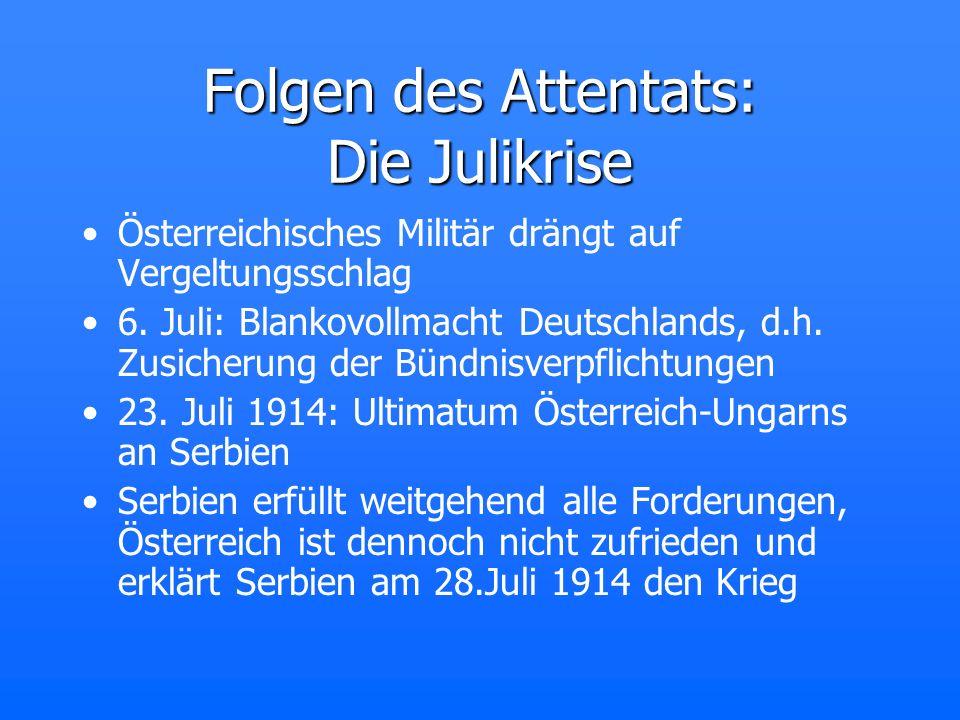 Folgen des Attentats: Die Julikrise Österreichisches Militär drängt auf Vergeltungsschlag 6. Juli: Blankovollmacht Deutschlands, d.h. Zusicherung der