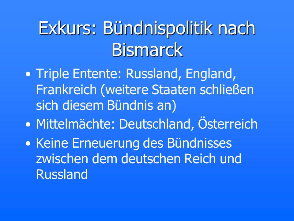 Exkurs: Bündnispolitik nach Bismarck Triple Entente: Russland, England, Frankreich (weitere Staaten schließen sich diesem Bündnis an) Mittelmächte: De