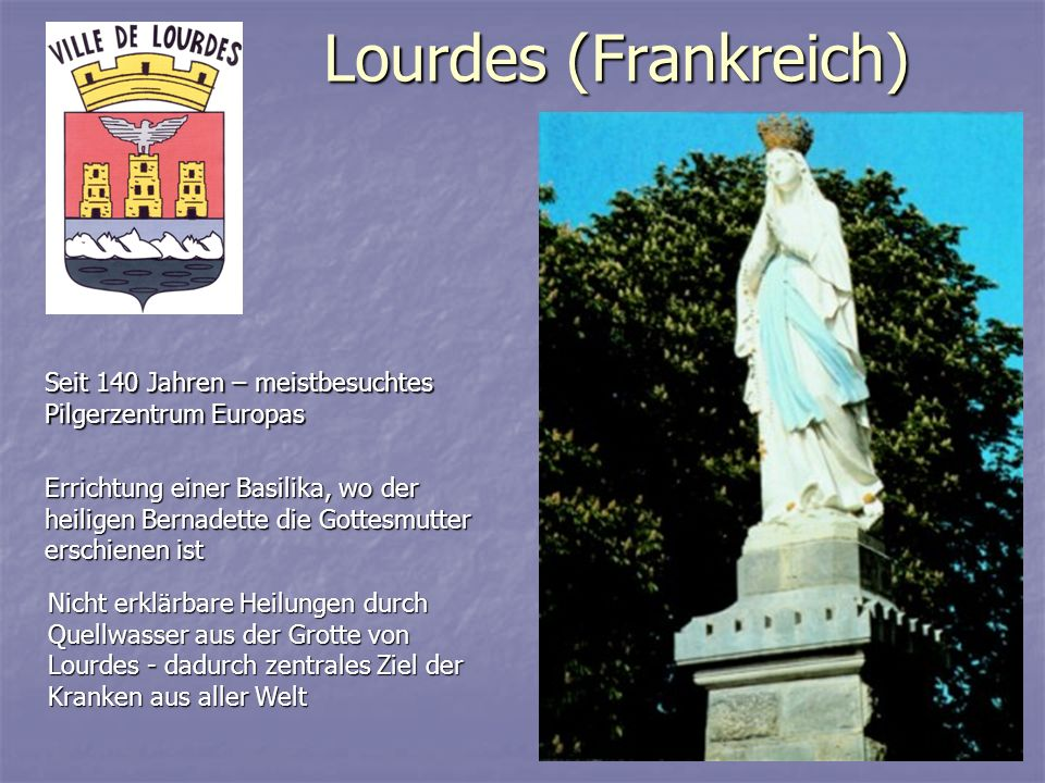 Lourdes (Frankreich) Seit 140 Jahren – meistbesuchtes Pilgerzentrum Europas Nicht erklärbare Heilungen durch Quellwasser aus der Grotte von Lourdes -