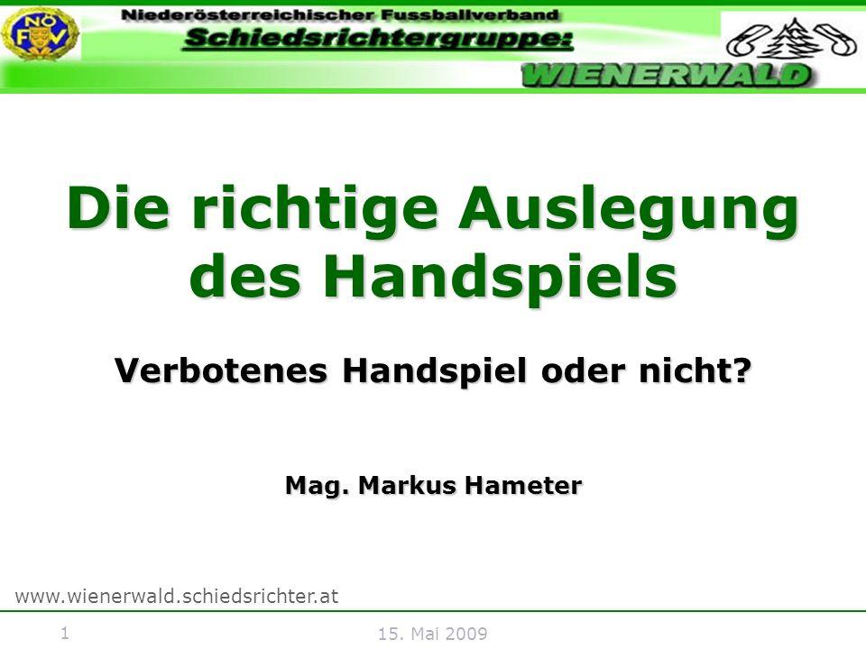 1 www.wienerwald.schiedsrichter.at 15. Mai 2009 Die richtige Auslegung des Handspiels Verbotenes Handspiel oder nicht? Mag. Markus Hameter
