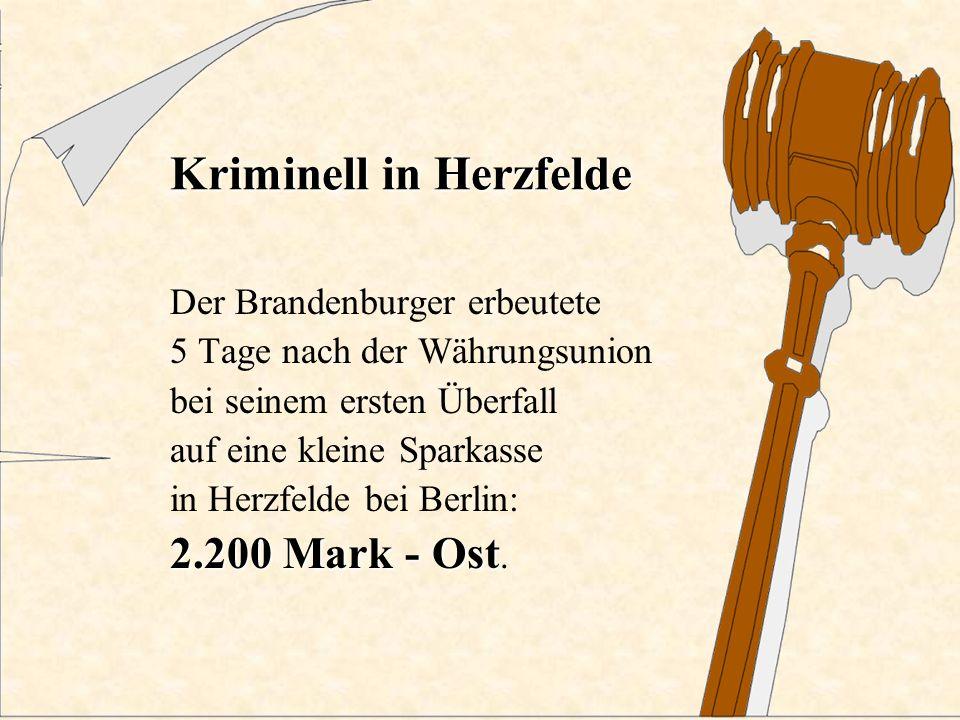 Kriminell in Herzfelde 2.200 Mark - Ost Der Brandenburger erbeutete 5 Tage nach der Währungsunion bei seinem ersten Überfall auf eine kleine Sparkasse in Herzfelde bei Berlin: 2.200 Mark - Ost.