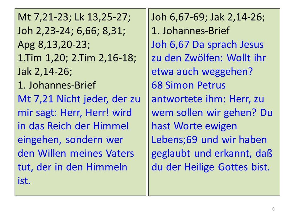 Mt 7,21-23; Lk 13,25-27; Joh 2,23-24; 6,66; 8,31; Apg 8,13,20-23; 1.Tim 1,20; 2.Tim 2,16-18; Jak 2,14-26; 1. Johannes-Brief Mt 7,21 Nicht jeder, der z