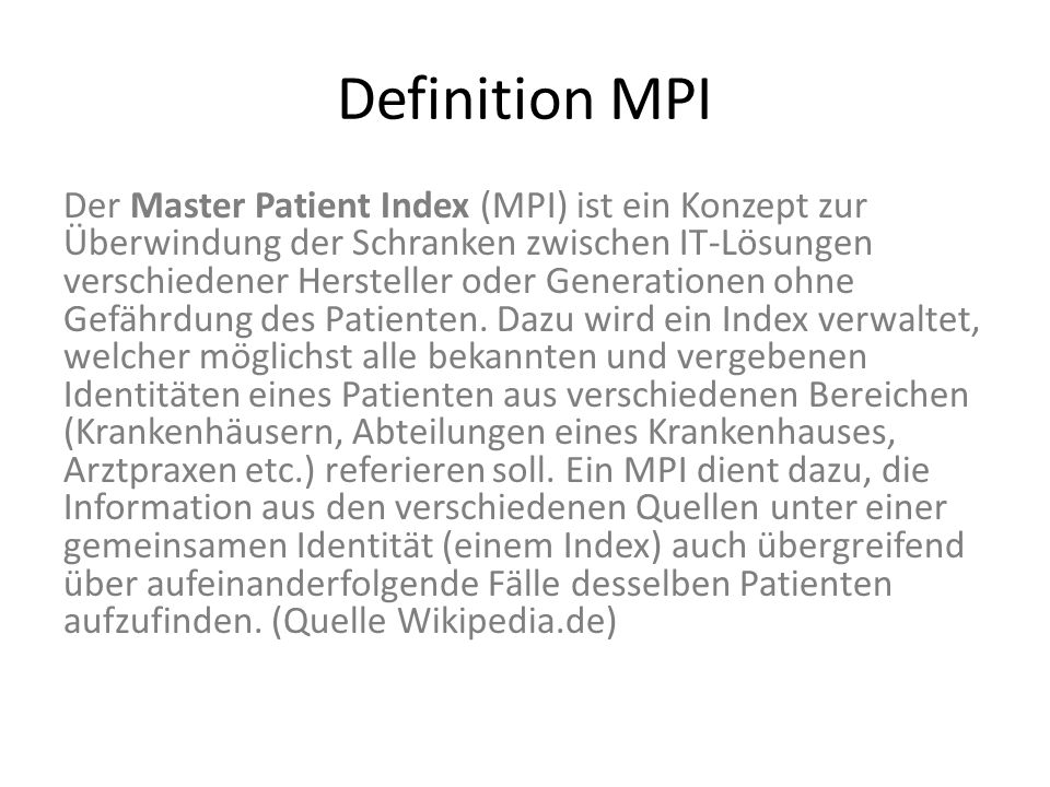 Definition MPI Der Master Patient Index (MPI) ist ein Konzept zur Überwindung der Schranken zwischen IT-Lösungen verschiedener Hersteller oder Generat