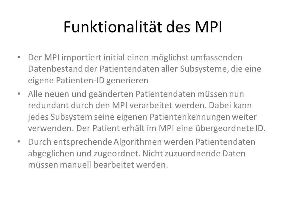 Funktionalität des MPI Der MPI importiert initial einen möglichst umfassenden Datenbestand der Patientendaten aller Subsysteme, die eine eigene Patienten-ID generieren Alle neuen und geänderten Patientendaten müssen nun redundant durch den MPI verarbeitet werden.