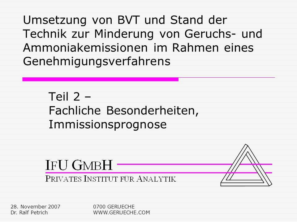 28. November 2007 Dr. Ralf Petrich 0700 GERUECHE WWW.GERUECHE.COM Umsetzung von BVT und Stand der Technik zur Minderung von Geruchs- und Ammoniakemiss