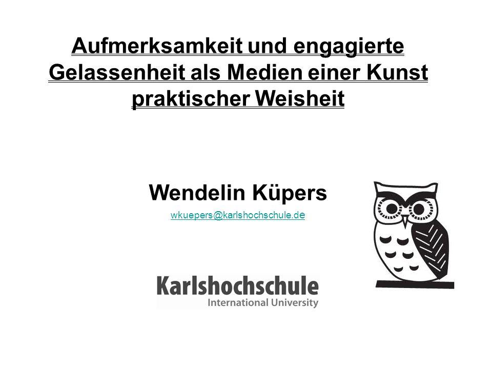 Aufmerksamkeit und engagierte Gelassenheit als Medien einer Kunst praktischer Weisheit Wendelin Küpers wkuepers@karlshochschule.d e