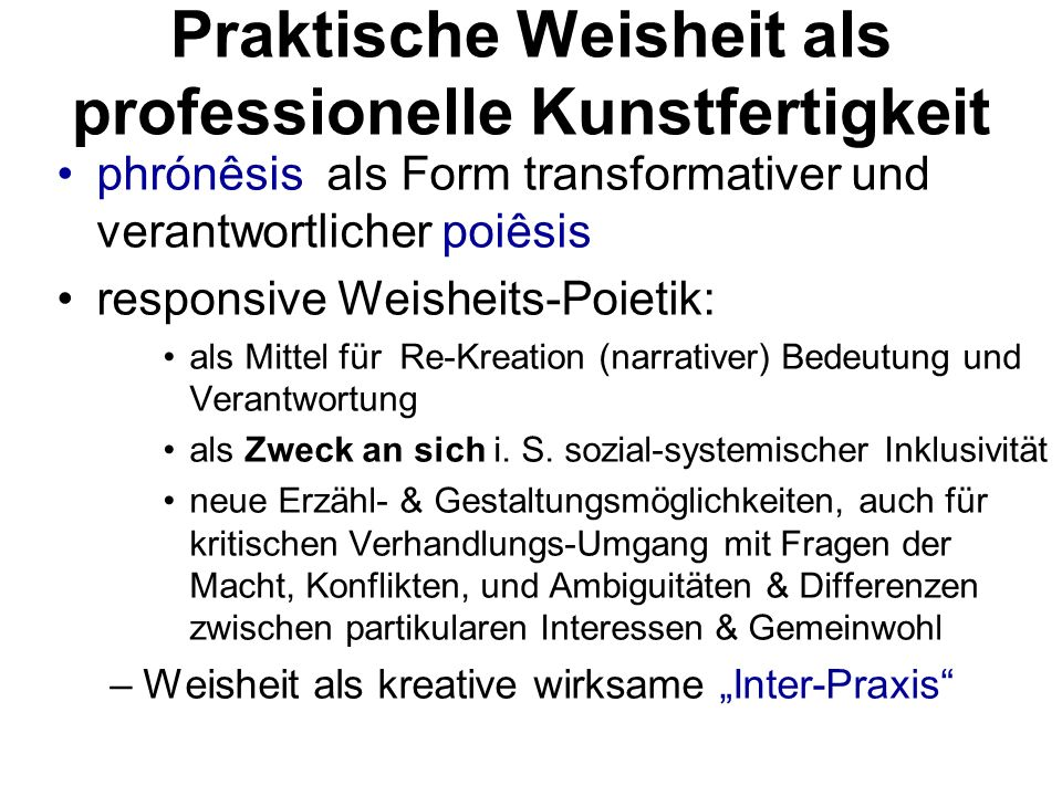 Praktische Weisheit als professionelle Kunstfertigkeit phrónêsis als Form transformativer und verantwortlicher poiêsis responsive Weisheits-Poietik: als Mittel für Re-Kreation (narrativer) Bedeutung und Verantwortung als Zweck an sich i.