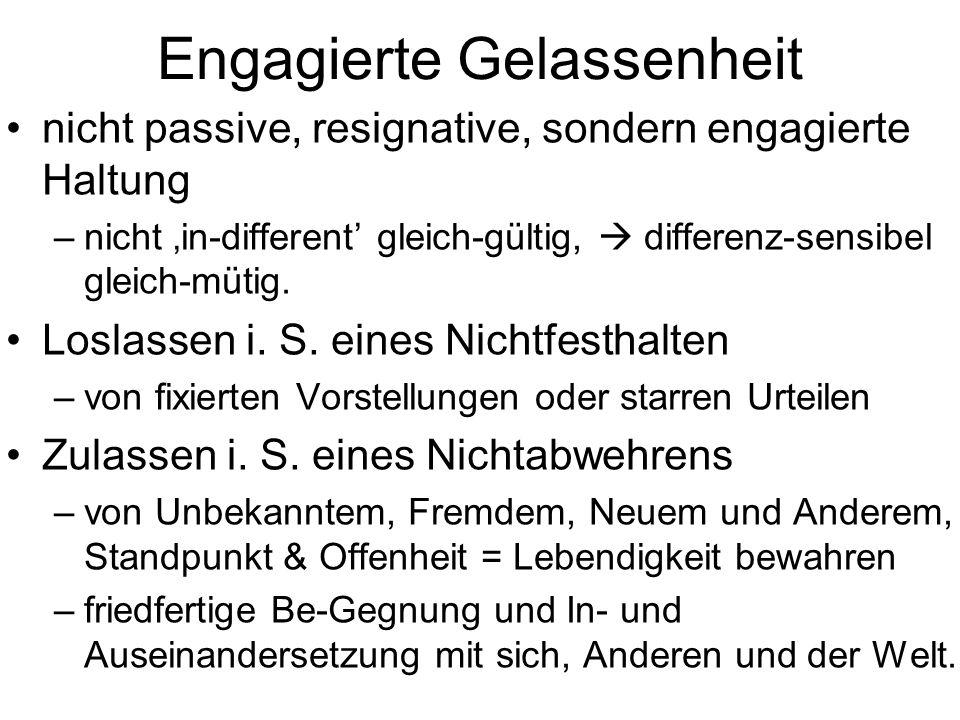 Engagierte Gelassenheit nicht passive, resignative, sondern engagierte Haltung –nicht in-different gleich-gültig, differenz-sensibel gleich-mütig. Los